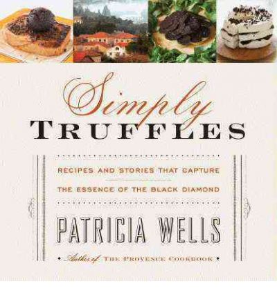 Simply Truffles : Recipes and Stories That Capture the Essence of the Black Diamond - Patricia Wells