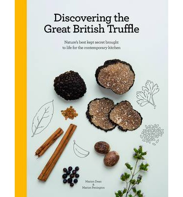 Discovering the Great British Truffle: Nature's Best Kept Secret Brought to Life for the Contemporary Kitchen - Marion Dean and Marion Pennington